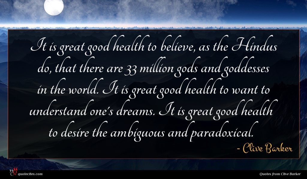 It is great good health to believe, as the Hindus do, that there are 33 million gods and goddesses in the world. It is great good health to want to understand one's dreams. It is great good health to desire the ambiguous and paradoxical.