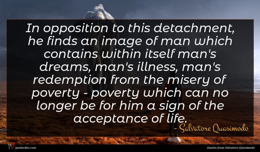 In opposition to this detachment, he finds an image of man which contains within itself man's dreams, man's illness, man's redemption from the misery of poverty - poverty which can no longer be for him a sign of the acceptance of life.