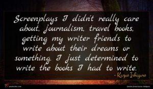 Kazuo Ishiguro quote : Screenplays I didn't really ...
