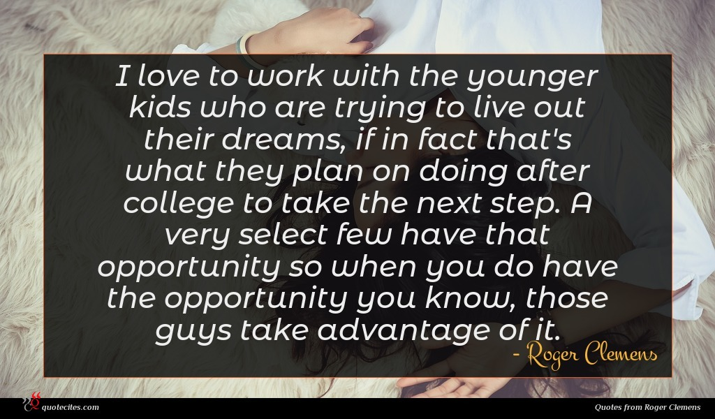 I love to work with the younger kids who are trying to live out their dreams, if in fact that's what they plan on doing after college to take the next step. A very select few have that opportunity so when you do have the opportunity you know, those guys take advantage of it.