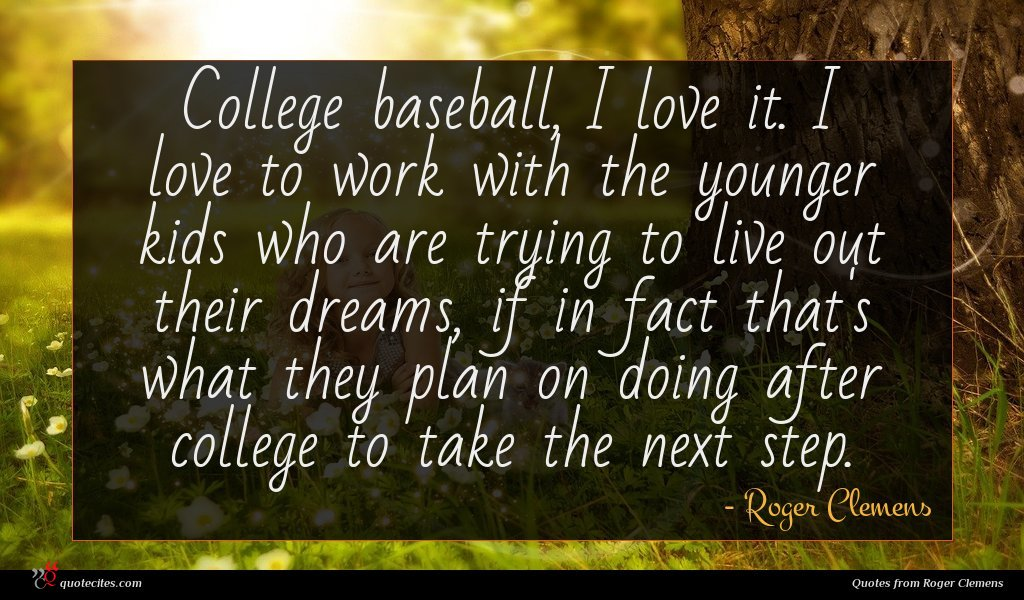 College baseball, I love it. I love to work with the younger kids who are trying to live out their dreams, if in fact that's what they plan on doing after college to take the next step.