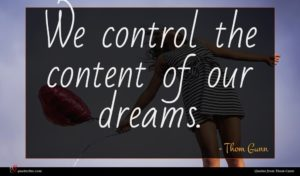 Thom Gunn quote : We control the content ...