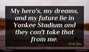 Derek Jeter quote : My hero's my dreams ...