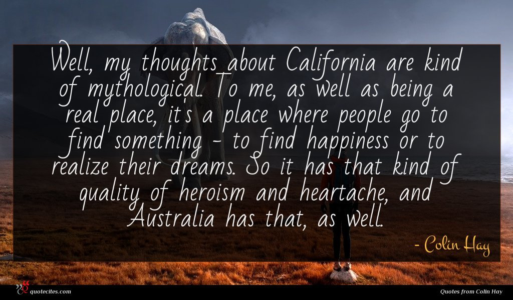 Well, my thoughts about California are kind of mythological. To me, as well as being a real place, it's a place where people go to find something - to find happiness or to realize their dreams. So it has that kind of quality of heroism and heartache, and Australia has that, as well.