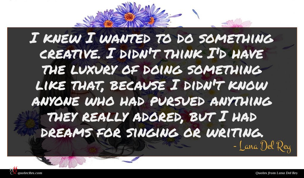 I knew I wanted to do something creative. I didn't think I'd have the luxury of doing something like that, because I didn't know anyone who had pursued anything they really adored, but I had dreams for singing or writing.