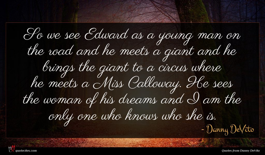 So we see Edward as a young man on the road and he meets a giant and he brings the giant to a circus where he meets a Miss Calloway. He sees the woman of his dreams and I am the only one who knows who she is.