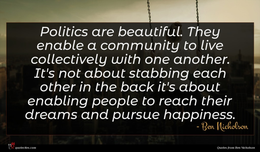 Politics are beautiful. They enable a community to live collectively with one another. It's not about stabbing each other in the back it's about enabling people to reach their dreams and pursue happiness.