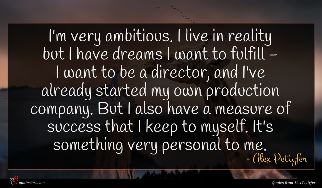 I'm very ambitious. I live in reality but I have dreams I want to fulfill - I want to be a director, and I've already started my own production company. But I also have a measure of success that I keep to myself. It's something very personal to me.
