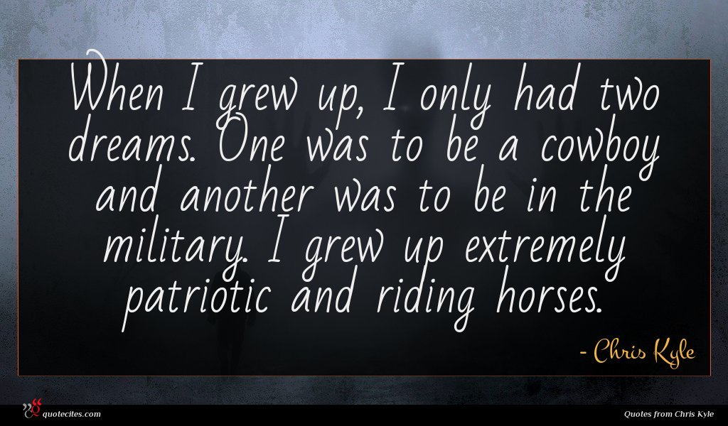 When I grew up, I only had two dreams. One was to be a cowboy and another was to be in the military. I grew up extremely patriotic and riding horses.