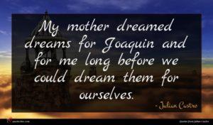 Julian Castro quote : My mother dreamed dreams ...