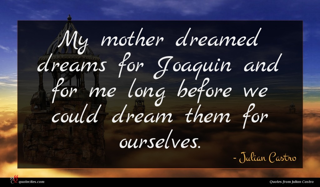 My mother dreamed dreams for Joaquin and for me long before we could dream them for ourselves.