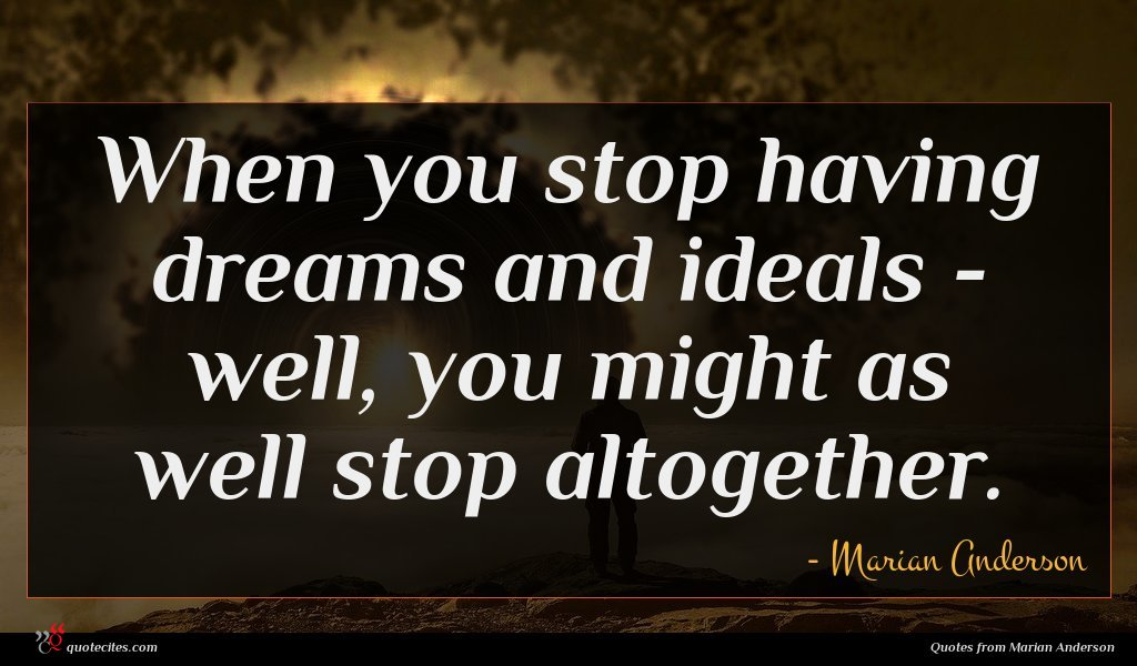 When you stop having dreams and ideals - well, you might as well stop altogether.