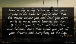 Luke Bryan quote : Just really really believe ...