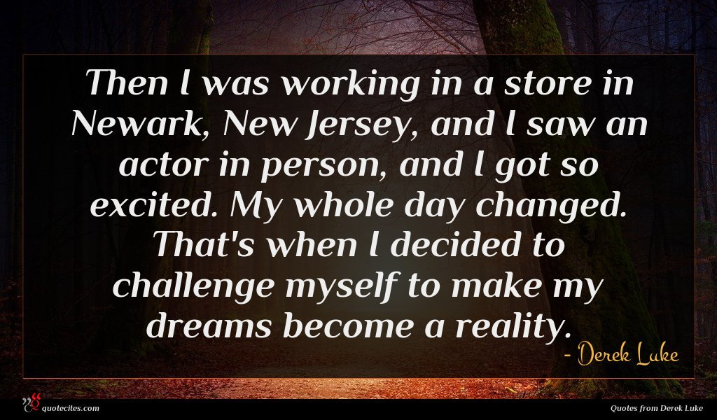 Then I was working in a store in Newark, New Jersey, and I saw an actor in person, and I got so excited. My whole day changed. That's when I decided to challenge myself to make my dreams become a reality.
