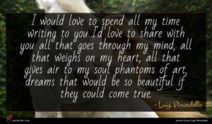 Luigi Pirandello quote : I would love to ...