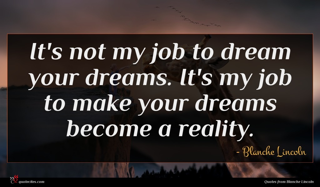It's not my job to dream your dreams. It's my job to make your dreams become a reality.