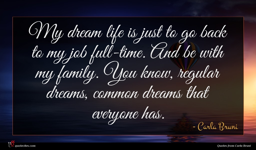 My dream life is just to go back to my job full-time. And be with my family. You know, regular dreams, common dreams that everyone has.