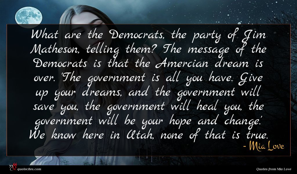 What are the Democrats, the party of Jim Matheson, telling them? The message of the Democrats is that the Amercian dream is over. 'The government is all you have. Give up your dreams, and the government will save you, the government will heal you, the government will be your hope and change.' We know here in Utah, none of that is true.