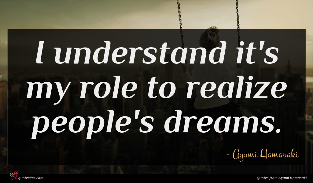 I understand it's my role to realize people's dreams.
