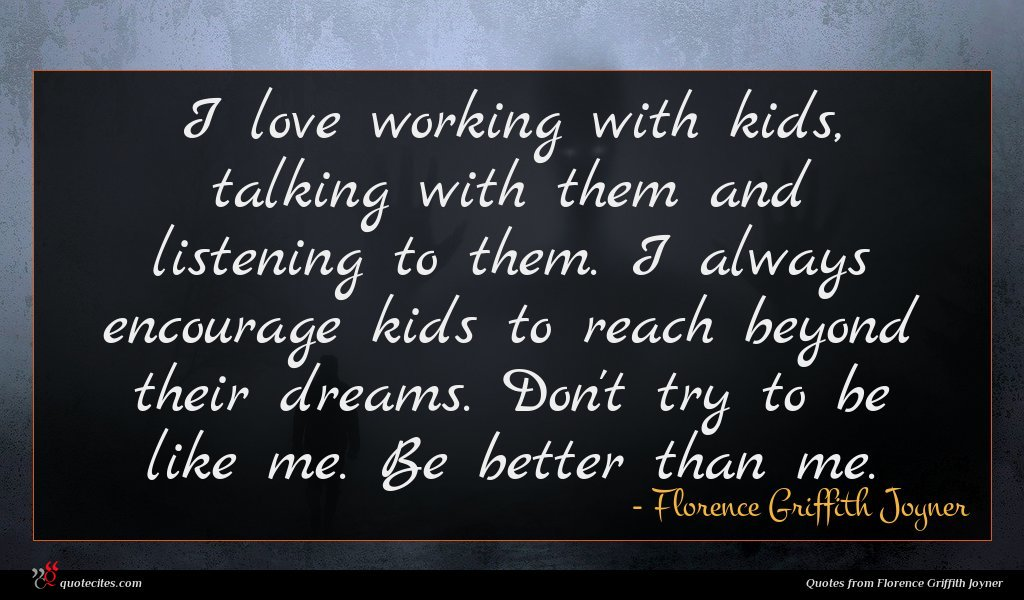 I love working with kids, talking with them and listening to them. I always encourage kids to reach beyond their dreams. Don't try to be like me. Be better than me.