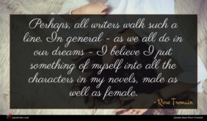 Rose Tremain quote : Perhaps all writers walk ...