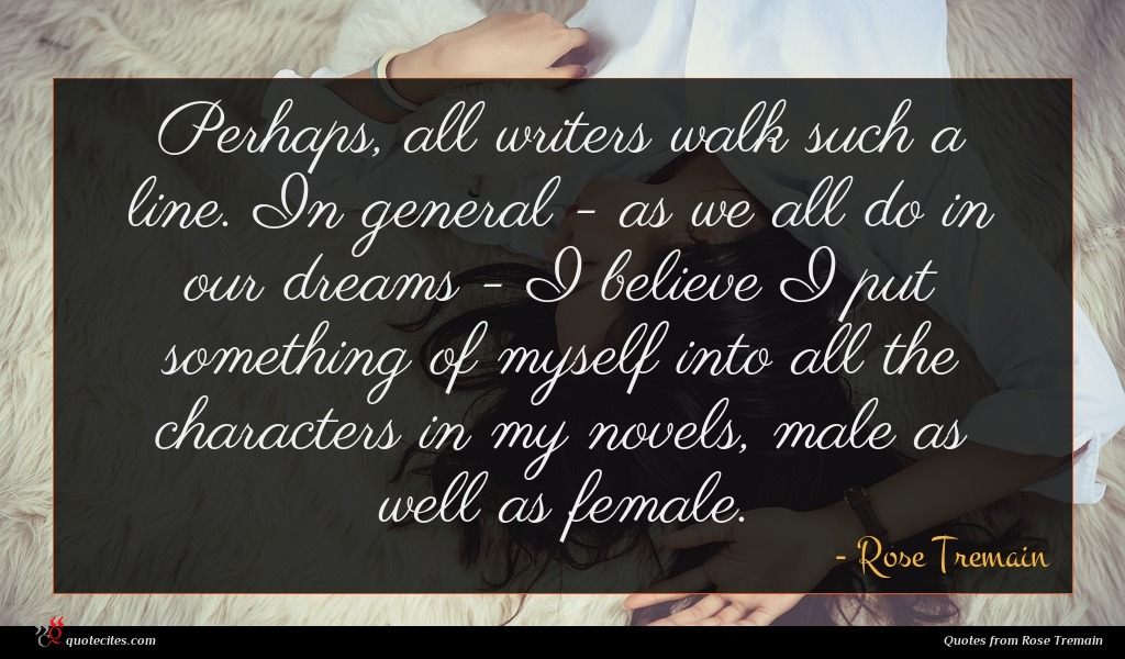 Perhaps, all writers walk such a line. In general - as we all do in our dreams - I believe I put something of myself into all the characters in my novels, male as well as female.