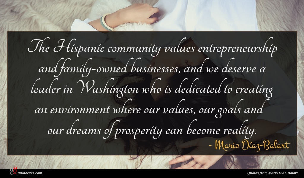 The Hispanic community values entrepreneurship and family-owned businesses, and we deserve a leader in Washington who is dedicated to creating an environment where our values, our goals and our dreams of prosperity can become reality.