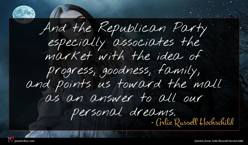 And the Republican Party especially associates the market with the idea of progress, goodness, family, and points us toward the mall as an answer to all our personal dreams.