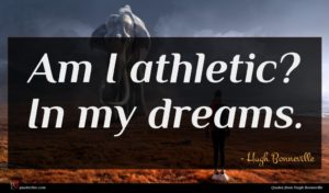 Hugh Bonneville quote : Am I athletic In ...