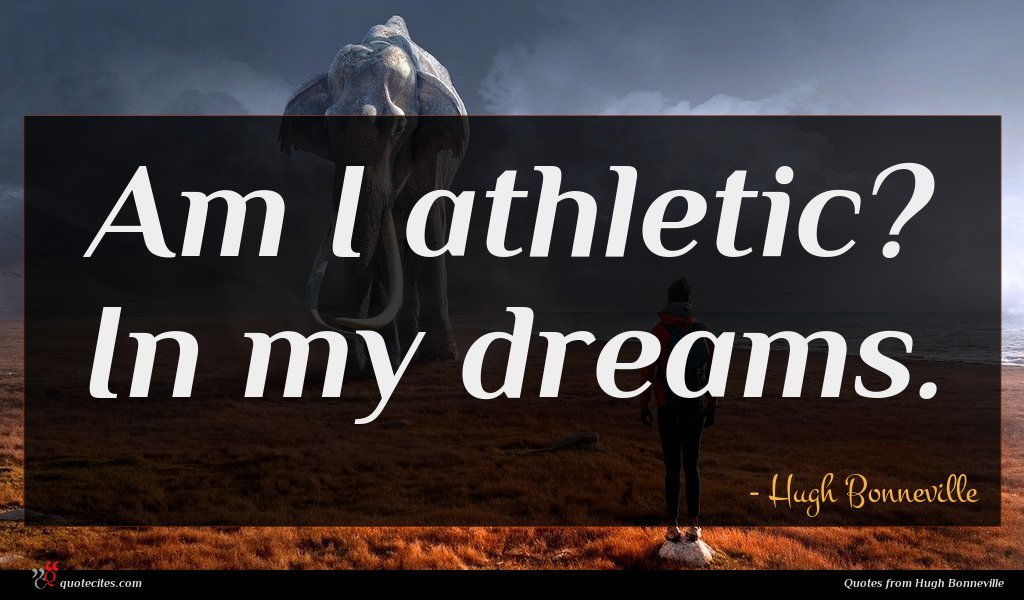 Am I athletic? In my dreams.