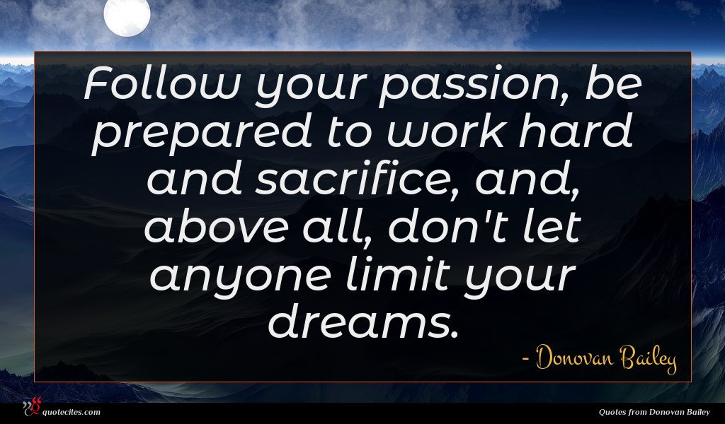 Follow your passion, be prepared to work hard and sacrifice, and, above all, don't let anyone limit your dreams.