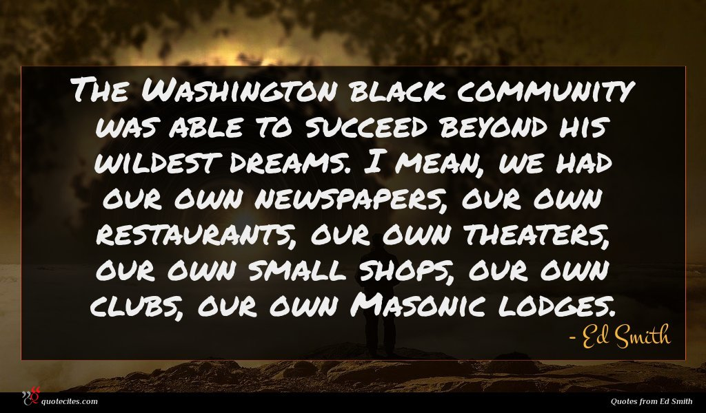The Washington black community was able to succeed beyond his wildest dreams. I mean, we had our own newspapers, our own restaurants, our own theaters, our own small shops, our own clubs, our own Masonic lodges.