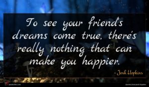 Josh Hopkins quote : To see your friend's ...