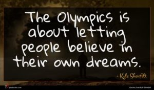 Kyle Shewfelt quote : The Olympics is about ...
