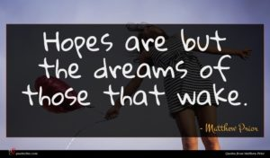Matthew Prior quote : Hopes are but the ...