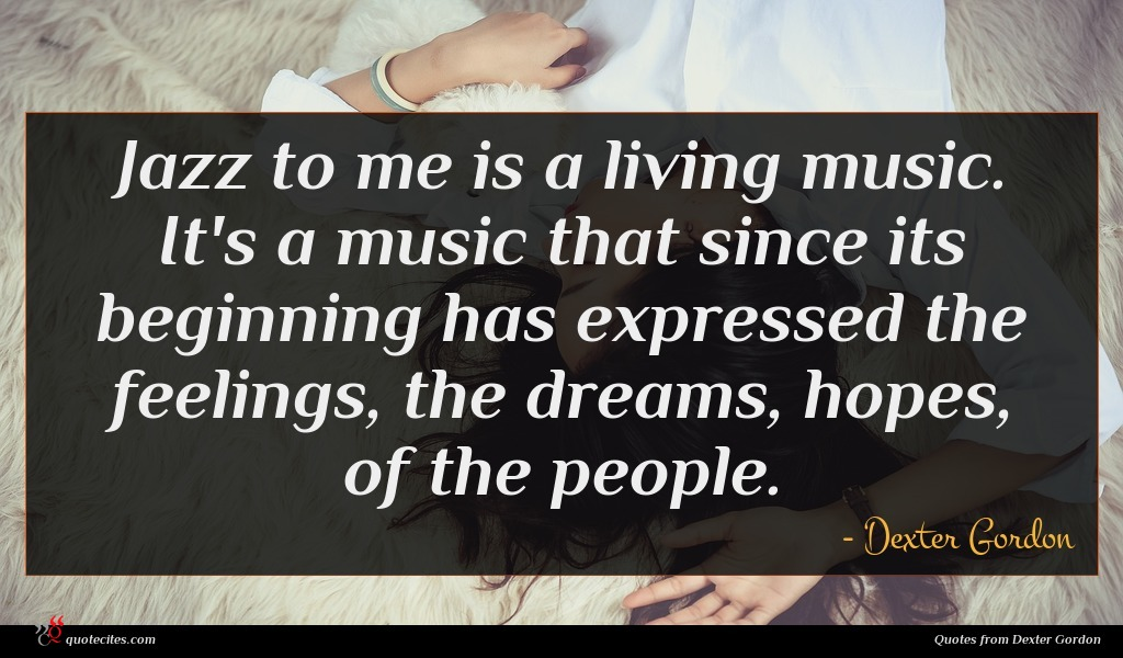 Jazz to me is a living music. It's a music that since its beginning has expressed the feelings, the dreams, hopes, of the people.