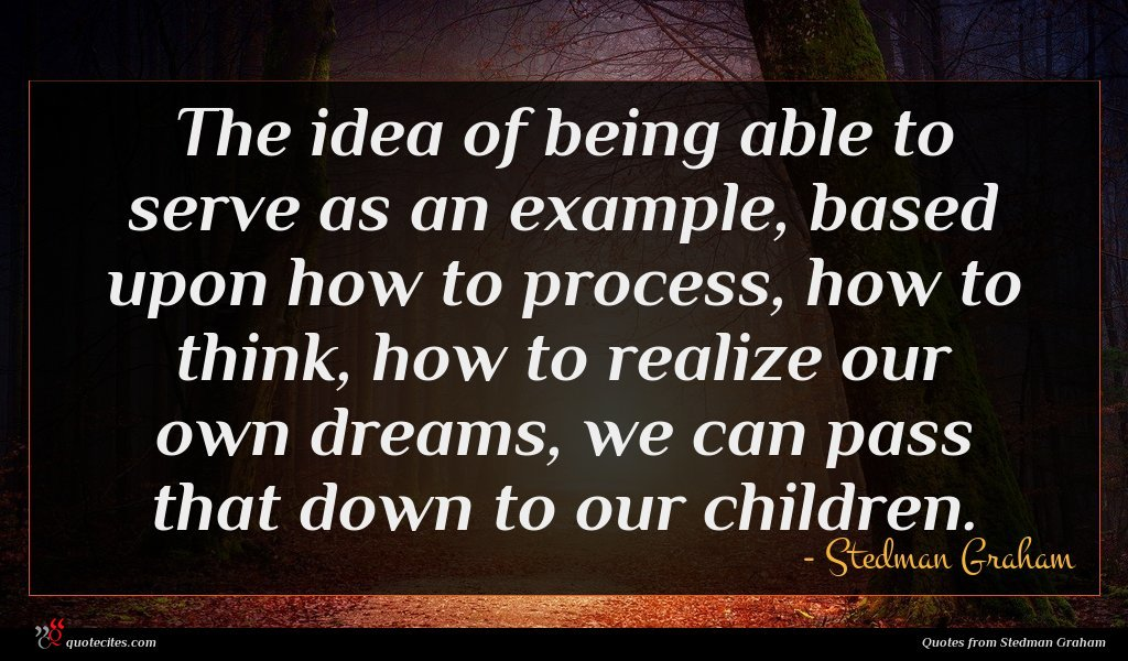 The idea of being able to serve as an example, based upon how to process, how to think, how to realize our own dreams, we can pass that down to our children.