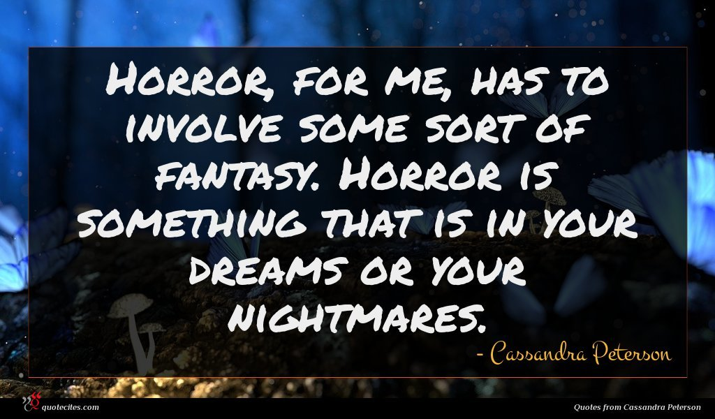 Horror, for me, has to involve some sort of fantasy. Horror is something that is in your dreams or your nightmares.