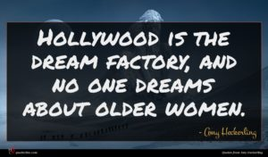 Amy Heckerling quote : Hollywood is the dream ...