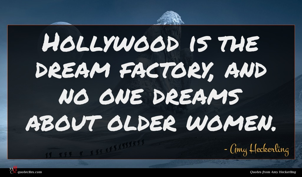Hollywood is the dream factory, and no one dreams about older women.