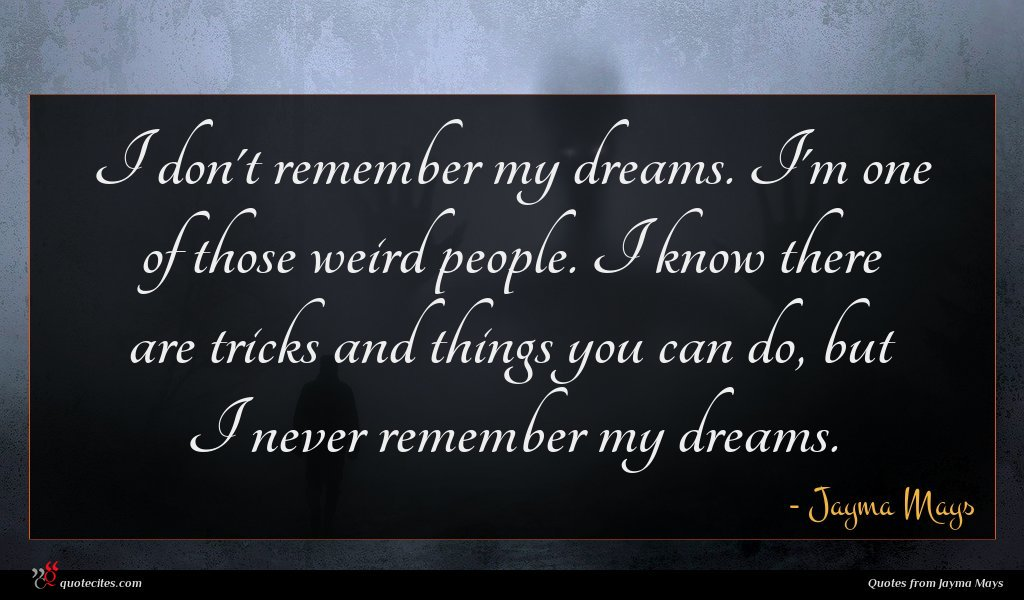 I don't remember my dreams. I'm one of those weird people. I know there are tricks and things you can do, but I never remember my dreams.