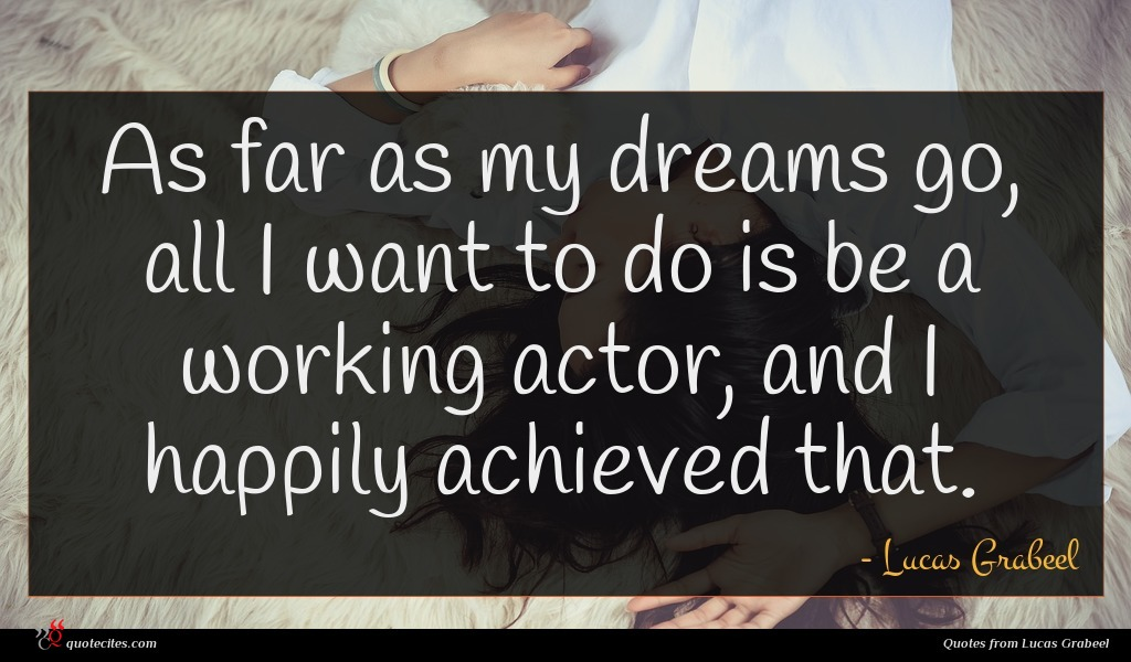 As far as my dreams go, all I want to do is be a working actor, and I happily achieved that.