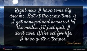 Anna Benson quote : Right now I have ...