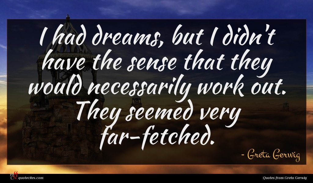 I had dreams, but I didn't have the sense that they would necessarily work out. They seemed very far-fetched.