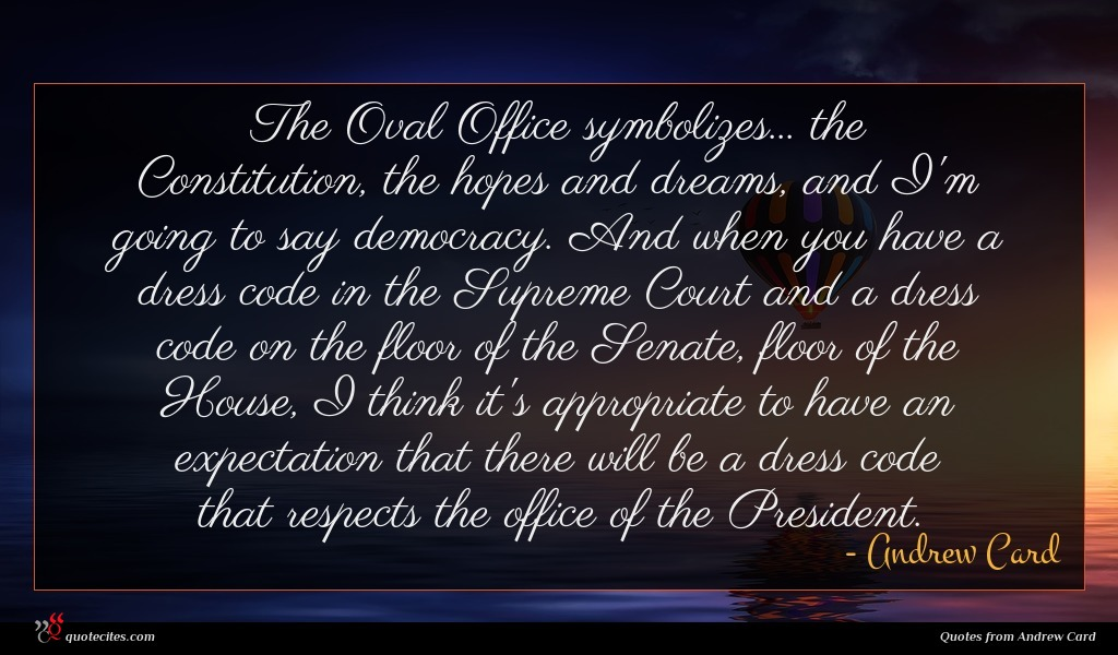 The Oval Office symbolizes... the Constitution, the hopes and dreams, and I'm going to say democracy. And when you have a dress code in the Supreme Court and a dress code on the floor of the Senate, floor of the House, I think it's appropriate to have an expectation that there will be a dress code that respects the office of the President.