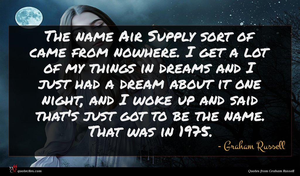 The name Air Supply sort of came from nowhere. I get a lot of my things in dreams and I just had a dream about it one night, and I woke up and said that's just got to be the name. That was in 1975.