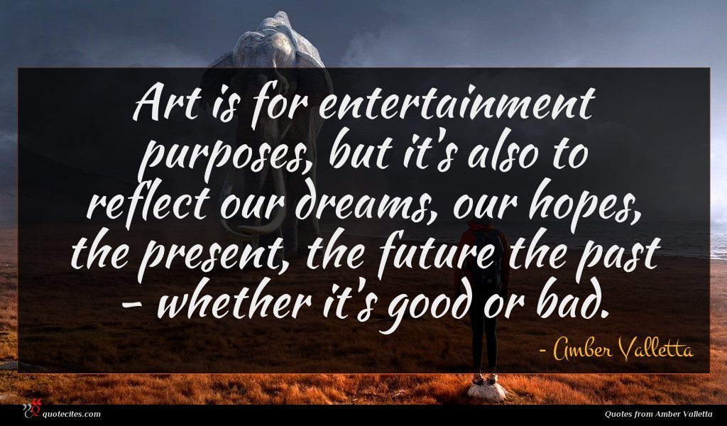 Art is for entertainment purposes, but it's also to reflect our dreams, our hopes, the present, the future the past - whether it's good or bad.