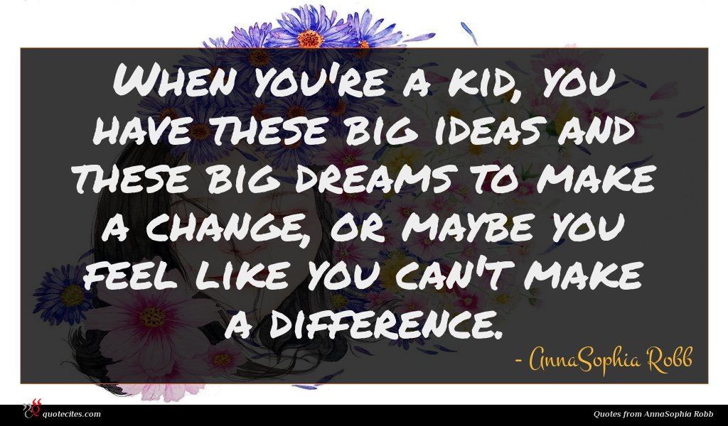 When you're a kid, you have these big ideas and these big dreams to make a change, or maybe you feel like you can't make a difference.
