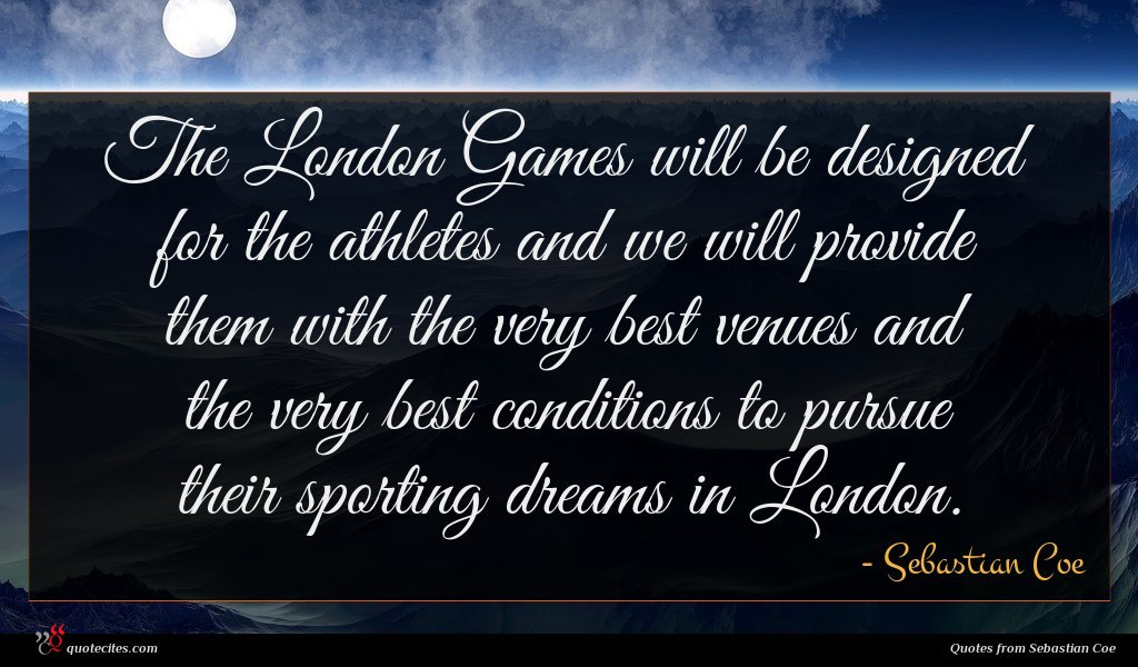 The London Games will be designed for the athletes and we will provide them with the very best venues and the very best conditions to pursue their sporting dreams in London.