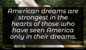 Pico Iyer quote : American dreams are strongest ...
